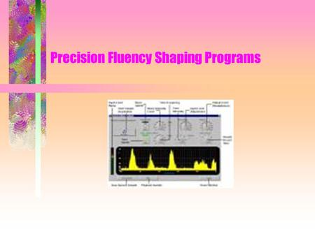 Precision Fluency Shaping Programs. Common Features –Teach skills, all teach easy onset prolongations other skills –Skill progression –May or may not.