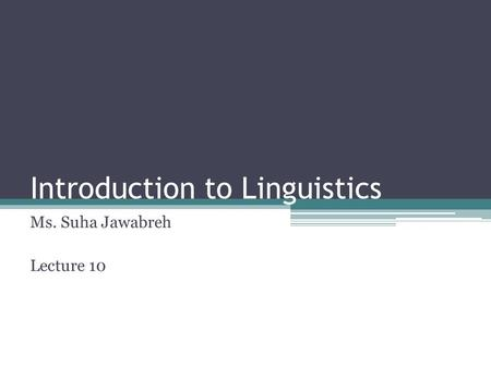 Introduction to Linguistics Ms. Suha Jawabreh Lecture 10.