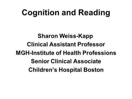 Cognition and Reading Sharon Weiss-Kapp Clinical Assistant Professor MGH-Institute of Health Professions Senior Clinical Associate Children's Hospital.