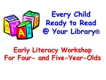 Every Child Ready to Your Library ® Early Literacy Workshop For Four- and Five-Year-Olds.