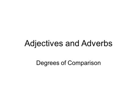 Adjectives and Adverbs Degrees of Comparison. Adjectives and Adverbs Adjectives and adverbs may be used to compare people or things. Special forms of.