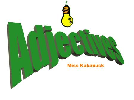 Miss Kabanuck What is an adjective? An adjective describes or modifies a noun by telling 1) what kind, 2) how many, or 3) which one.