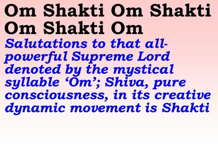 Om Shakti Om Shakti Om Shakti Om Salutations to that all- powerful Supreme Lord denoted by the mystical syllable 'Om'; Shiva, pure consciousness, in its.