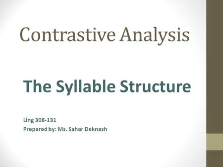 Contrastive Analysis The Syllable Structure Ling 308-131 Prepared by: Ms. Sahar Deknash.