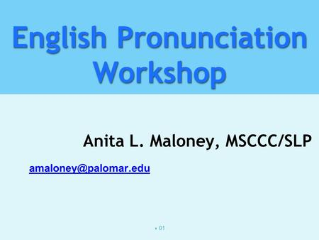  01 English Pronunciation Workshop Anita L. Maloney, MSCCC/SLP