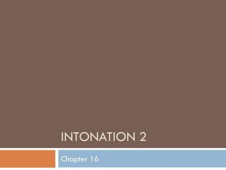 INTONATION 2 Chapter 16. What is an intonation language? It is a language in which substituting one distinctive tone for another on a particular word.