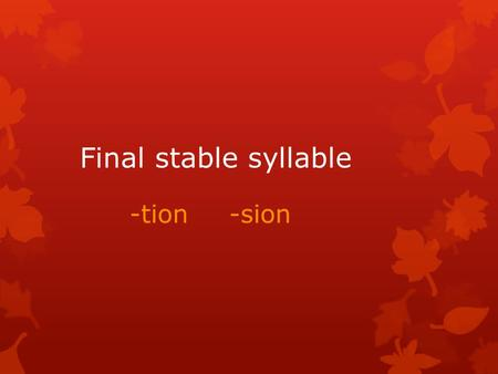 Final stable syllable -tion-sion. Final stable syllable -tion /shun/  Vowels a, e, o, u before the final stable syllable are long (station, notion) 