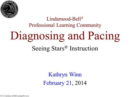 ©2014 Lindamood-Bell Learning Processes Lindamood-Bell ® Professional Learning Community Diagnosing and Pacing Kathryn Winn February 21, 2014 Seeing Stars.