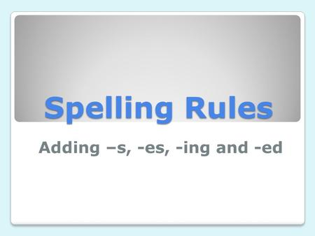 Spelling Rules Adding –s, -es, -ing and -ed. Vowels and Consonants Vowels: a, e, i, o, u Consonants: all other letters.