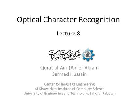 Optical Character Recognition Qurat-ul-Ain (Ainie) Akram Sarmad Hussain Center for language Engineering Al-Khawarizmi Institute of Computer Science University.