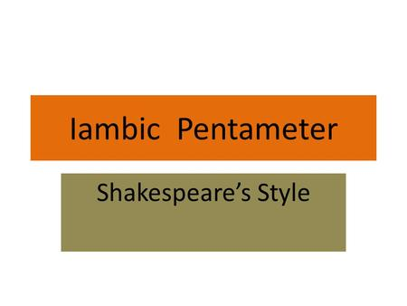 Iambic Pentameter Shakespeare's Style. Meter: Meter is the regular pattern of stressed and unstressed syllables. It is usually dependent not only on the.