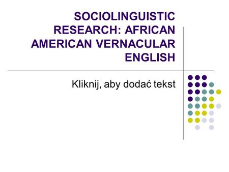 Kliknij, aby dodać tekst SOCIOLINGUISTIC RESEARCH: <strong>AFRICAN</strong> AMERICAN VERNACULAR ENGLISH.