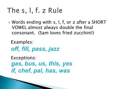  Words ending with s, l, f, or z after a SHORT VOWEL almost always double the final consonant. (Sam loves fried zucchini!) off, fill, pass, jazz Examples: