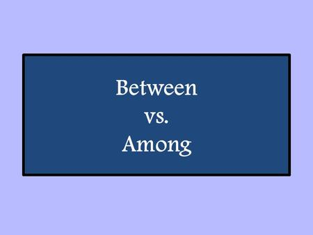 "Between vs. Among. Between vs. Among: Use ""between"" for choices involving two items (e.g. ""Between the two types of berries, I like raspberries more."")"