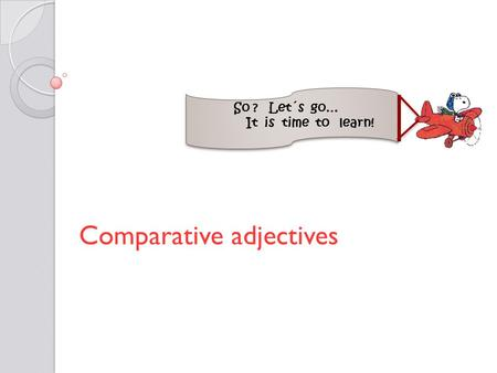Comparative adjectives So ? Let´s go… It is time to learn!