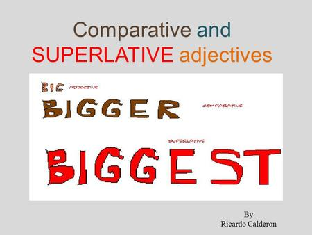 Comparative and SUPERLATIVE adjectives By Ricardo Calderon.
