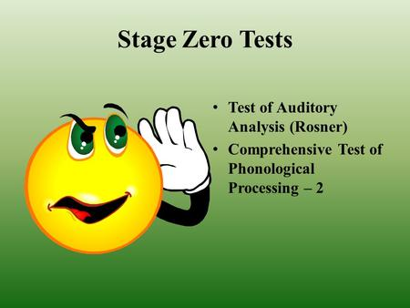 Stage Zero Tests Test of Auditory Analysis (Rosner) Comprehensive Test of Phonological Processing – 2.