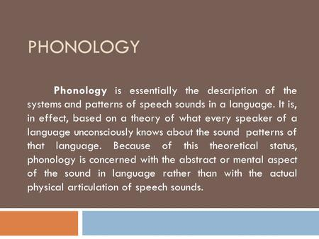 PHONOLOGY Phonology is essentially the description of the systems and patterns of speech sounds in a language. It is, in effect, based on a theory of what.