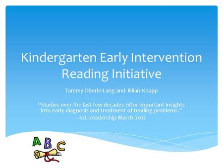 "Kindergarten Early Intervention Reading Initiative Tammy Oberle-Lang and Jillian Knapp ""Studies over the last few decades offer important insights into."
