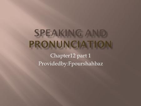 Chapter12 part 1 Providedby:Fpourshahbaz. Speaking is so much part of daily life that we tend to take it for granted. learning speaking involves subtle.