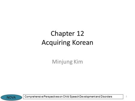 NOVA Comprehensive Perspectives on Child Speech Development and Disorders Chapter 12 Acquiring Korean Minjung Kim 1.