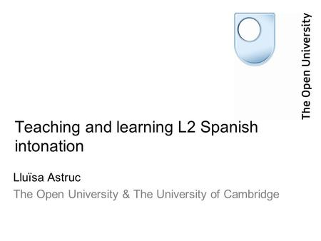 Teaching and learning L2 Spanish intonation Lluïsa Astruc The Open University & The University of Cambridge.
