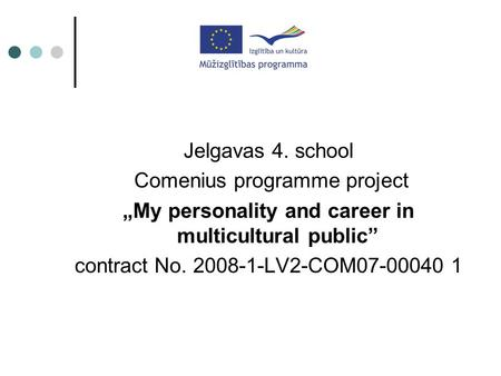 "Jelgavas 4. school Comenius programme project ""My personality and career in multicultural public"" contract No. 2008-1-LV2-COM07-00040 1."
