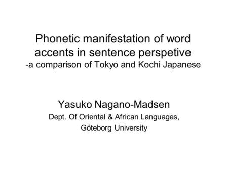 Phonetic manifestation of word accents in sentence perspetive -a comparison of Tokyo and Kochi Japanese Yasuko Nagano-Madsen Dept. Of Oriental & African.