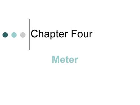 Chapter Four Meter. A Regular Pattern of accented and unaccented beats used in both poetry and music In music, meter is divided into measures (bars) Measure.