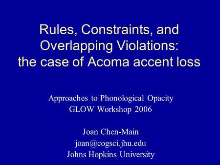 Rules, Constraints, and Overlapping Violations: the case of Acoma accent loss Approaches to Phonological Opacity GLOW Workshop 2006 Joan Chen-Main