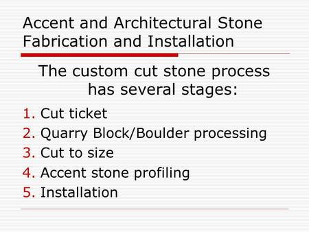 Accent and Architectural Stone Fabrication and Installation The custom cut stone process has several stages: 1.Cut ticket 2.Quarry Block/Boulder processing.