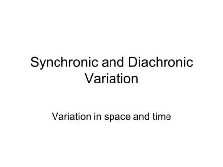 Synchronic and Diachronic Variation Variation in space and time.