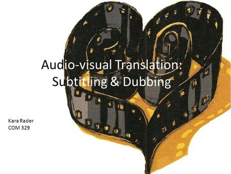 Audio-visual Translation: Subtitling & Dubbing Kara Rader COM 329.