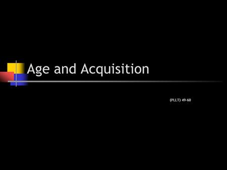 Age and Acquisition (PLLT) 49-60.