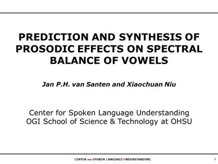CENTER FOR SPOKEN LANGUAGE UNDERSTANDING 1 PREDICTION AND SYNTHESIS OF PROSODIC EFFECTS ON SPECTRAL BALANCE OF VOWELS Jan P.H. van Santen and Xiaochuan.