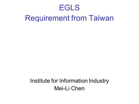 EGLS Requirement from Taiwan Institute for Information Industry Mei-Li Chen.
