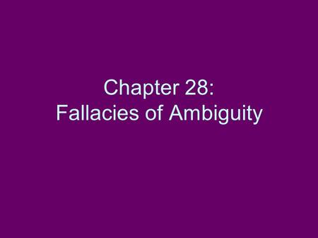Chapter 28: Fallacies of Ambiguity. Introduction to Informal Fallacies (pp. 319-320) A fallacy is an unacceptable argument. If there is no argument, there.