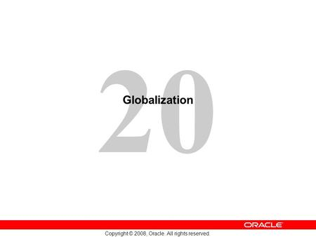 20 Copyright © 2008, Oracle. All rights reserved. Globalization.