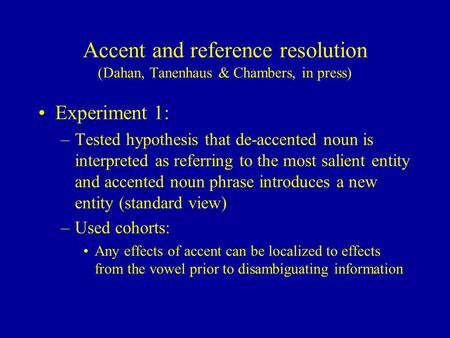 Accent and reference resolution (Dahan, Tanenhaus & Chambers, in press) Experiment 1: –Tested hypothesis that de-accented noun is interpreted as referring.