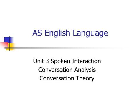 AS English Language Unit 3 Spoken Interaction Conversation Analysis Conversation Theory.