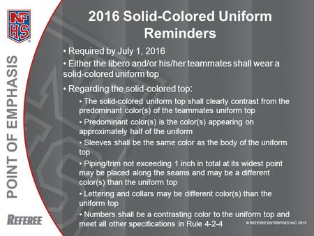 POINT OF EMPHASIS © REFEREE ENTERPISES INC. 2013 2016 Solid-Colored Uniform Reminders Required by July 1, 2016 Either the libero and/or his/her teammates.