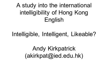 A study into the international intelligibility of Hong Kong English Intelligible, Intelligent, Likeable? Andy Kirkpatrick