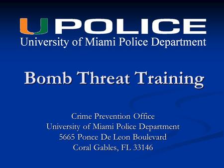 Bomb Threat Training Crime Prevention Office University of Miami Police Department 5665 Ponce De Leon Boulevard Coral Gables, FL 33146.