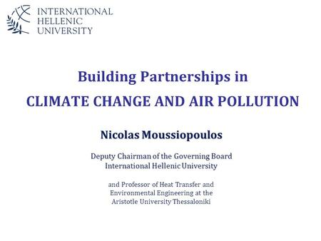 Building Partnerships in CLIMATE CHANGE AND AIR POLLUTION Nicolas Moussiopoulos Deputy Chairman of the Governing Board International Hellenic University.