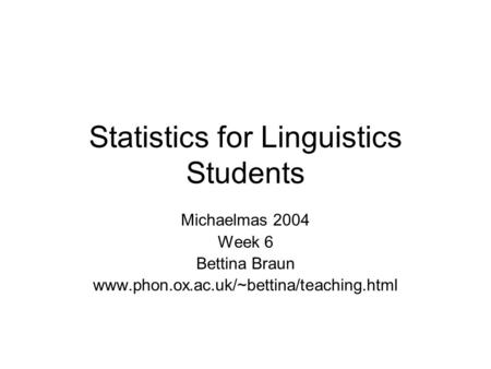 Statistics for Linguistics Students Michaelmas 2004 Week 6 Bettina Braun www.phon.ox.ac.uk/~bettina/teaching.html.