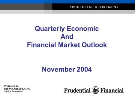Presented by: Robert F. DeLucia, C.F.A. Senior Economist Quarterly Economic And Financial Market Outlook November 2004.