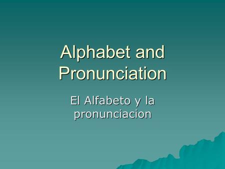 Alphabet and Pronunciation El Alfabeto y la pronunciacion.