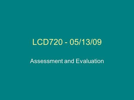 LCD720 - 05/13/09 Assessment and Evaluation. Announcements Lesson plan / final paper –Due today Evaluations: –Online at