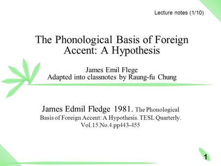 1 The Phonological Basis of Foreign Accent: A Hypothesis James Emil Flege Adapted into classnotes by Raung-fu Chung James Edmil Fledge 1981. The Phonological.