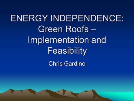 ENERGY INDEPENDENCE: Green Roofs – Implementation and Feasibility Chris Gardino.